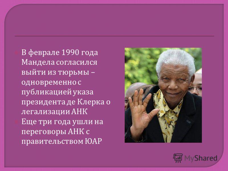 В феврале 1990 года Мандела согласился выйти из тюрьмы – одновременно с публикацией указа президента де Клерка о легализации АНК Еще три года ушли на переговоры АНК с правительством ЮАР