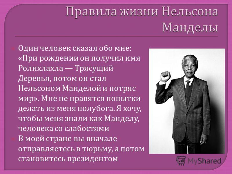 Один человек сказал обо мне : « При рождении он получил имя Ролихлахла Трясущий Деревья, потом он стал Нельсоном Манделой и потряс мир ». Мне не нравятся попытки делать из меня полубога. Я хочу, чтобы меня знали как Манделу, человека со слабостями В