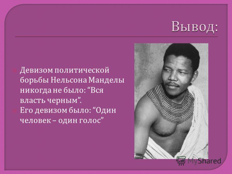 Девизом политической борьбы Нельсона Манделы никогда не было : Вся власть черным. Его девизом было : Один человек – один голос