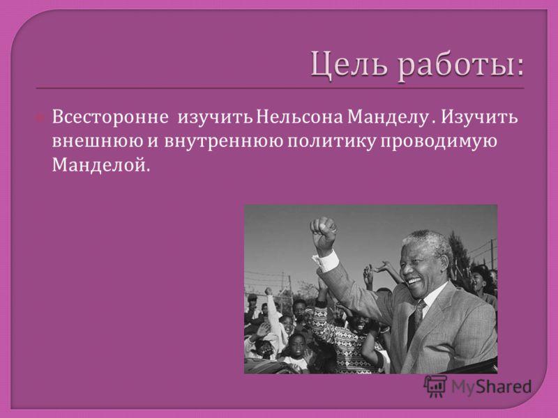 Всесторонне изучить Нельсона Манделу. Изучить внешнюю и внутреннюю политику проводимую Манделой.
