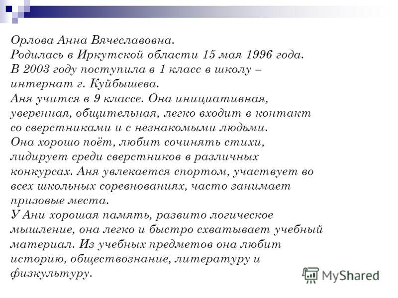 Орлова Анна Вячеславовна. Родилась в Иркутской области 15 мая 1996 года. В 2003 году поступила в 1 класс в школу – интернат г. Куйбышева. Аня учится в 9 классе. Она инициативная, уверенная, общительная, легко входит в контакт со сверстниками и с незн