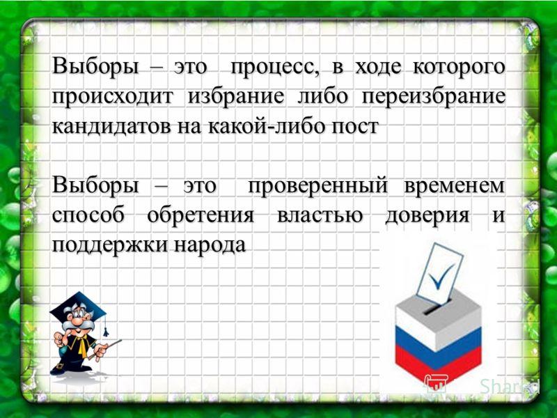 Выборы – это процесс, в ходе которого происходит избрание либо переизбрание кандидатов на какой-либо пост Выборы – это проверенный временем способ обретения властью доверия и поддержки народа