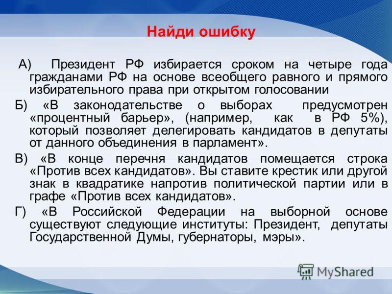 Найди ошибку А) Президент РФ избирается сроком на четыре года гражданами РФ на основе всеобщего равного и прямого избирательного права при открытом голосовании Б) «В законодательстве о выборах предусмотрен «процентный барьер», (например, как в РФ 5%)