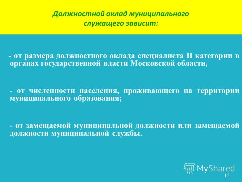 Должностной оклад муниципального служащего зависит: - от размера должностного оклада специалиста II категории в органах государственной власти Московской области, - от численности населения, проживающего на территории муниципального образования; - от