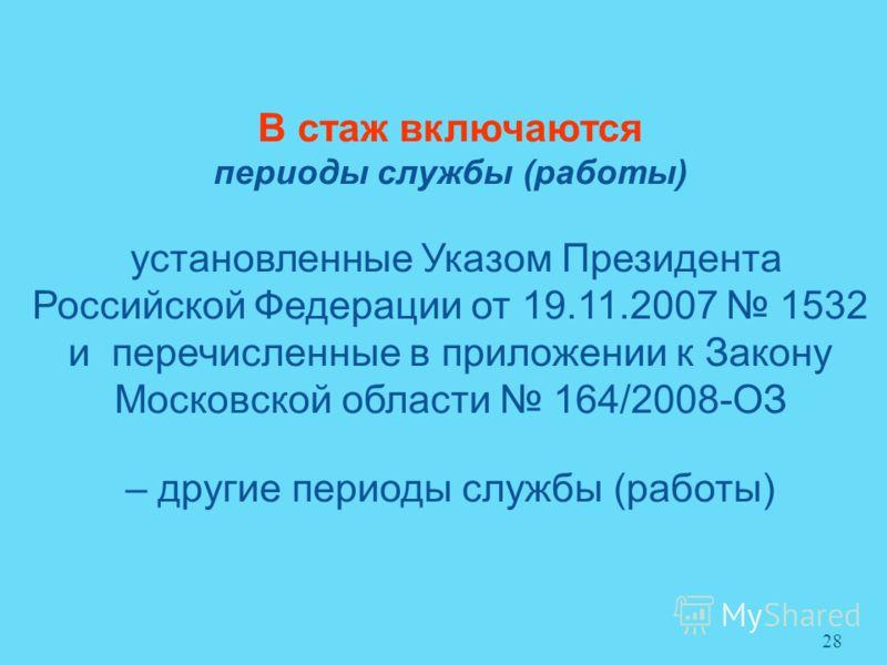 В стаж включаются периоды службы (работы) установленные Указом Президента Российской Федерации от 19.11.2007 1532 и перечисленные в приложении к Закону Московской области 164/2008-ОЗ – другие периоды службы (работы) 28