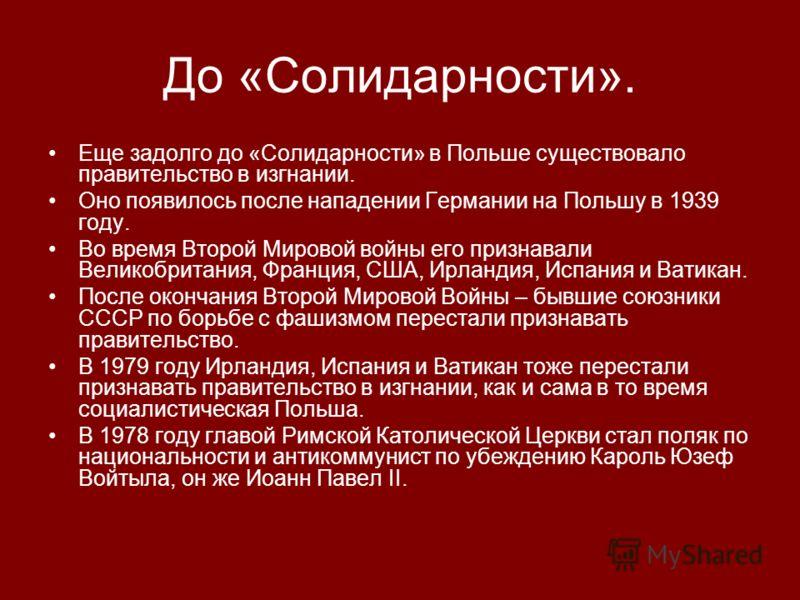 До «Солидарности». Еще задолго до «Солидарности» в Польше существовало правительство в изгнании. Оно появилось после нападении Германии на Польшу в 1939 году. Во время Второй Мировой войны его признавали Великобритания, Франция, США, Ирландия, Испани