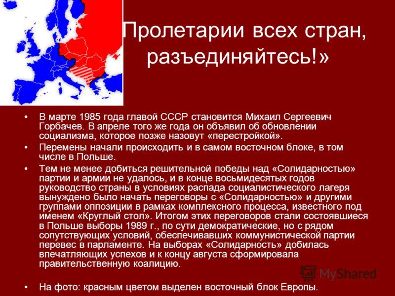 «Пролетарии всех стран, разъединяйтесь!» В марте 1985 года главой СССР становится Михаил Сергеевич Горбачев. В апреле того же года он объявил об обновлении социализма, которое позже назовут «перестройкой». Перемены начали происходить и в самом восточ