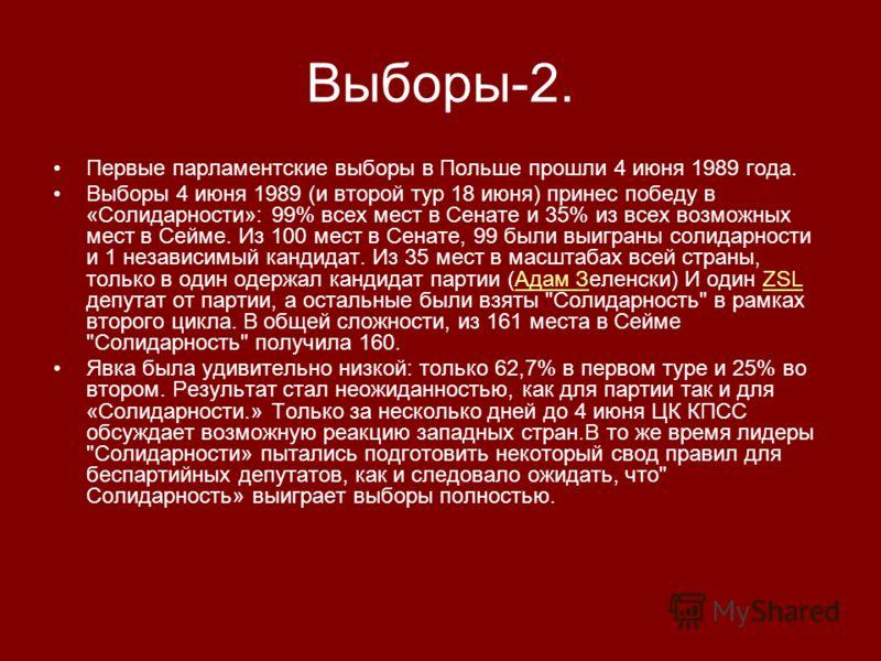 Выборы-2. Первые парламентские выборы в Польше прошли 4 июня 1989 года. Выборы 4 июня 1989 (и второй тур 18 июня) принес победу в «Солидарности»: 99% всех мест в Сенате и 35% из всех возможных мест в Сейме. Из 100 мест в Сенате, 99 были выиграны соли