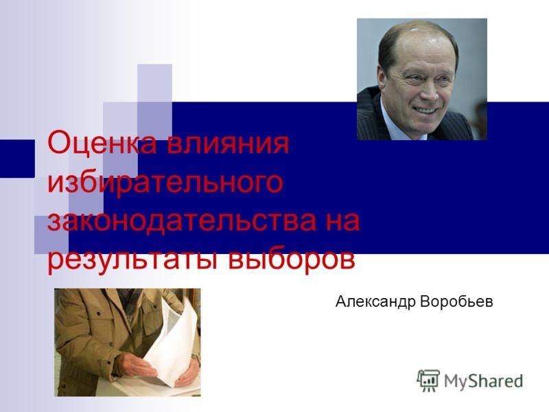Оценка влияния избирательного законодательства на результаты выборов Александр Воробьев