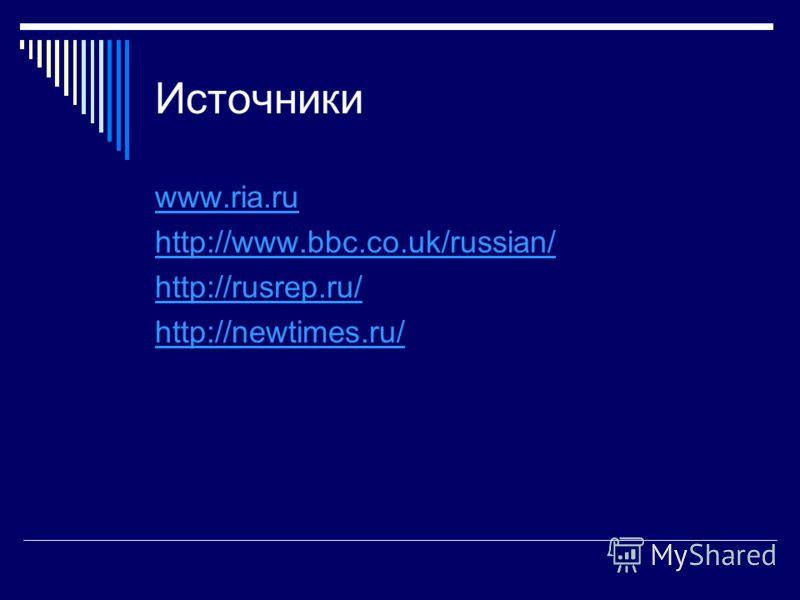 Источники www.ria.ru http://www.bbc.co.uk/russian/ http://rusrep.ru/ http://newtimes.ru/