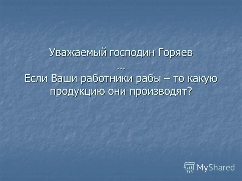 Уважаемый господин Горяев … Если Ваши работники рабы – то какую продукцию они производят?