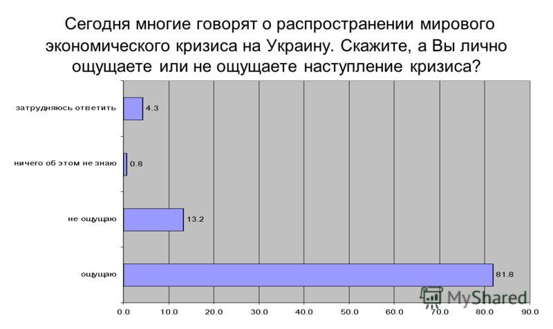 Сегодня многие говорят о распространении мирового экономического кризиса на Украину. Скажите, а Вы лично ощущаете или не ощущаете наступление кризиса?