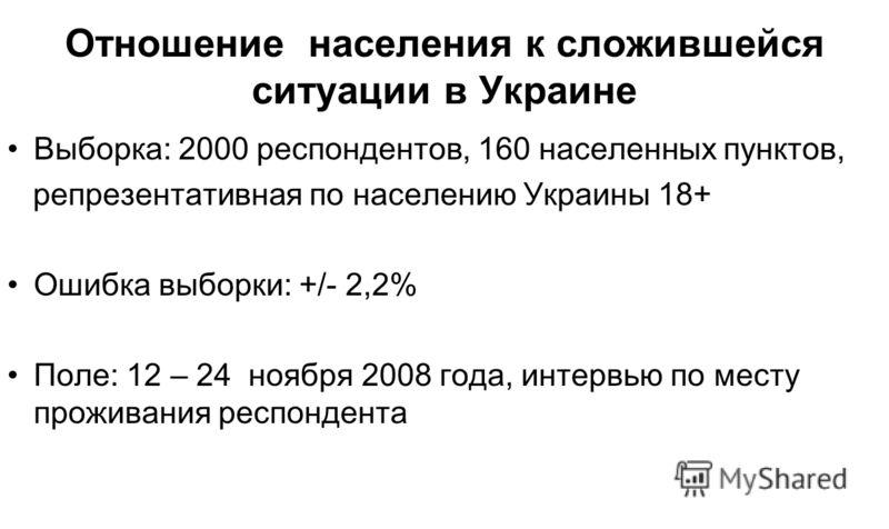 Отношение населения к сложившейся ситуации в Украине Выборка: 2000 респондентов, 160 населенных пунктов, репрезентативная по населению Украины 18+ Ошибка выборки: +/- 2,2% Поле: 12 – 24 ноября 2008 года, интервью по месту проживания респондента