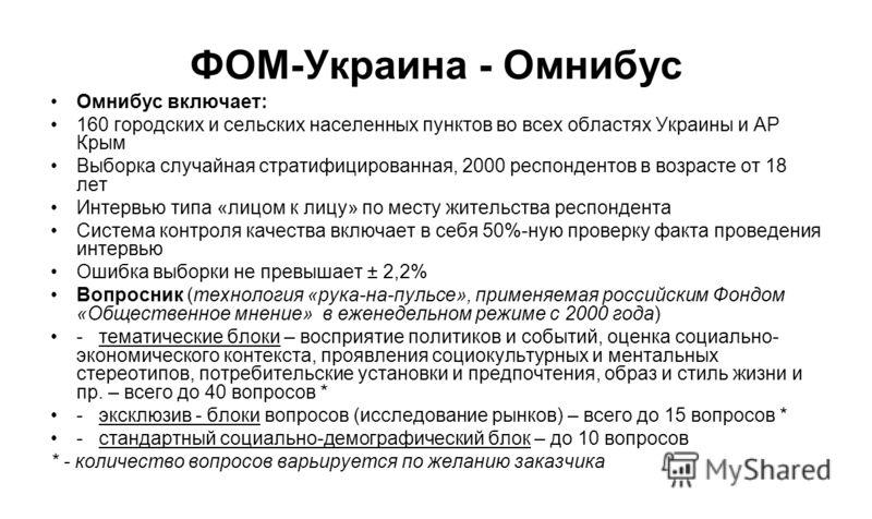 ФОМ-Украина - Омнибус Омнибус включает: 160 городских и сельских населенных пунктов во всех областях Украины и АР Крым Выборка случайная стратифицированная, 2000 респондентов в возрасте от 18 лет Интервью типа «лицом к лицу» по месту жительства респо