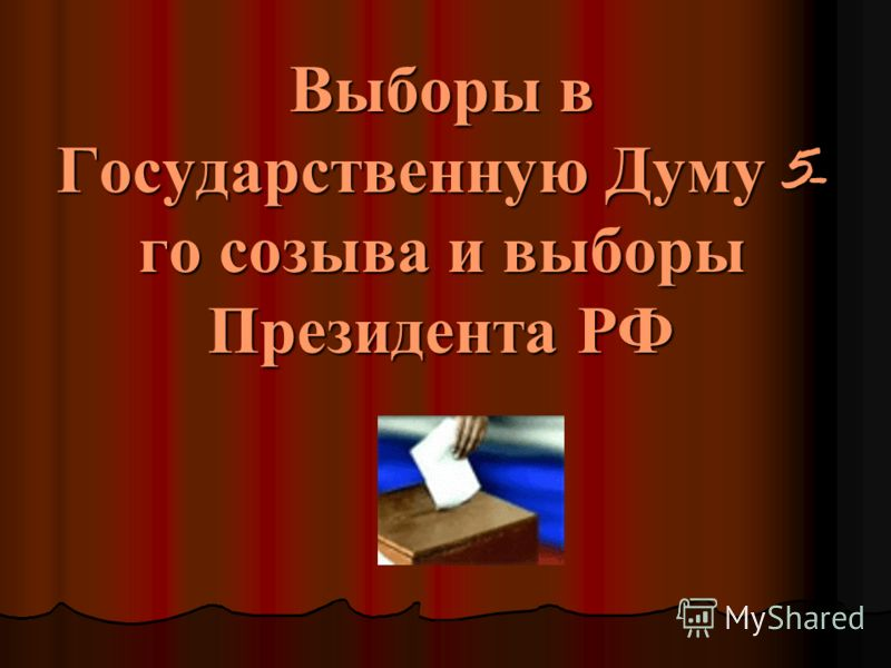 Выборы в Государственную Думу 5- го созыва и выборы Президента РФ