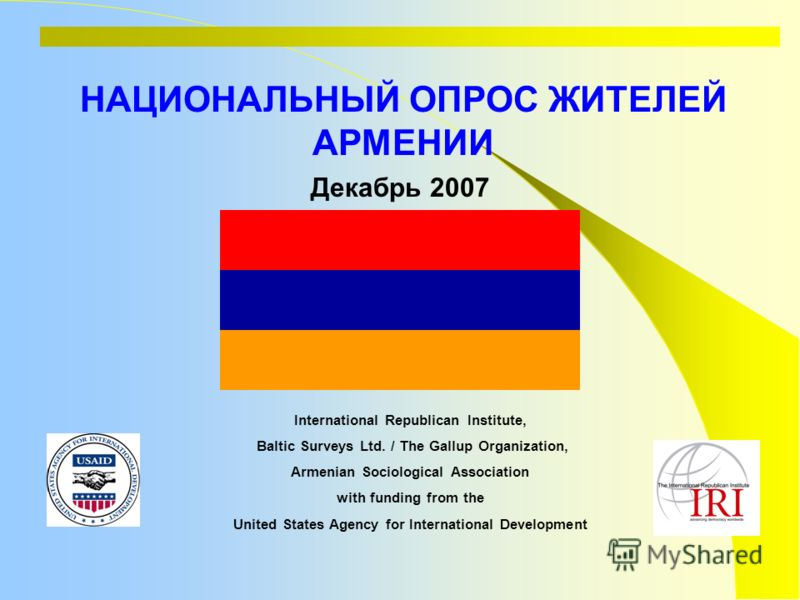 НАЦИОНАЛЬНЫЙ ОПРОС ЖИТЕЛЕЙ АРМЕНИИ International Republican Institute, Baltic Surveys Ltd. / The Gallup Organization, Armenian Sociological Association with funding from the United States Agency for International Development Декабрь 2007