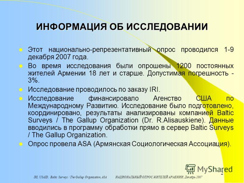 IRI, USAID, Baltic Surveys / The Gallup Organzation, ASA НАЦИОНАЛЬНЫЙ ОПРОС ЖИТЕЛЕЙ АРМЕНИИ, Декабрь 2007 2 ИНФОРМАЦИЯ ОБ ИССЛЕДОВАНИИ Этот национально-репрезентативный опрос проводился 1-9 декабря 2007 года. Во время исследования были опрошены 1200