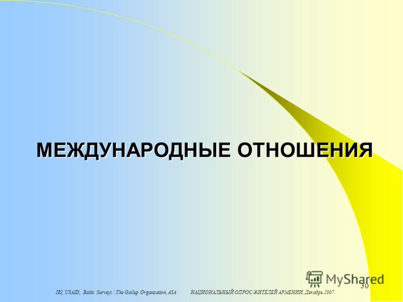 IRI, USAID, Baltic Surveys / The Gallup Organzation, ASA НАЦИОНАЛЬНЫЙ ОПРОС ЖИТЕЛЕЙ АРМЕНИИ, Декабрь 2007 30 МЕЖДУНАРОДНЫЕ ОТНОШЕНИЯ