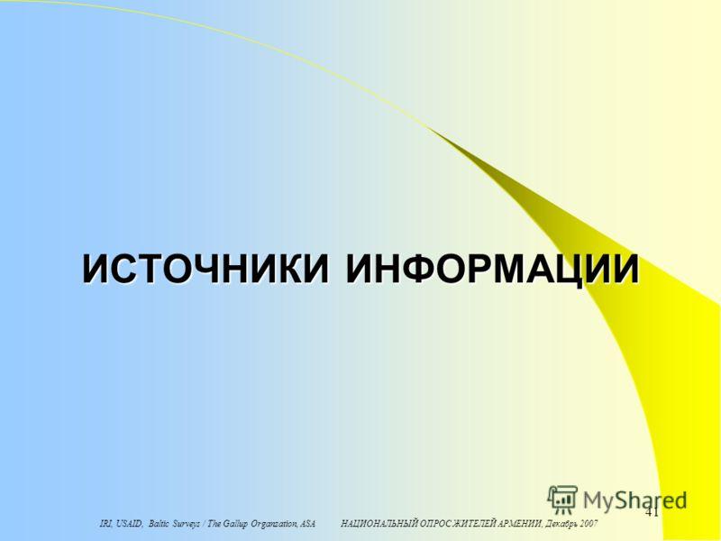 IRI, USAID, Baltic Surveys / The Gallup Organzation, ASA НАЦИОНАЛЬНЫЙ ОПРОС ЖИТЕЛЕЙ АРМЕНИИ, Декабрь 2007 41 ИСТОЧНИКИ ИНФОРМАЦИИ