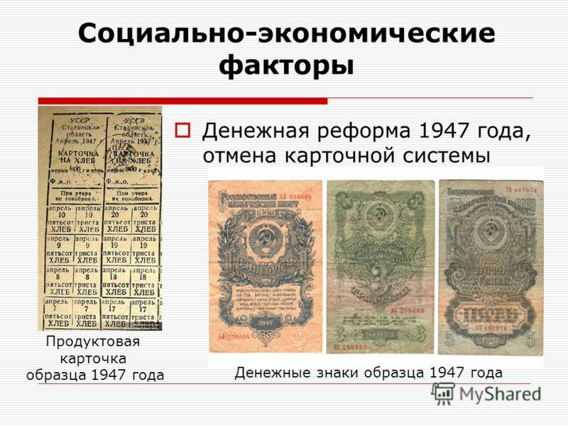 Социально-экономические факторы Денежная реформа 1947 года, отмена карточной системы Продуктовая карточка образца 1947 года Денежные знаки образца 1947 года