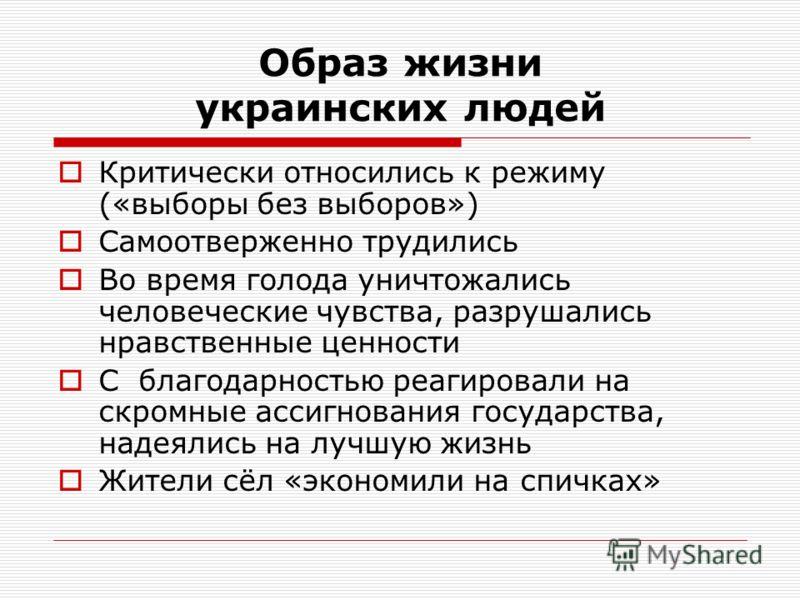 Образ жизни украинских людей Критически относились к режиму («выборы без выборов») Самоотверженно трудились Во время голода уничтожались человеческие чувства, разрушались нравственные ценности С благодарностью реагировали на скромные ассигнования гос