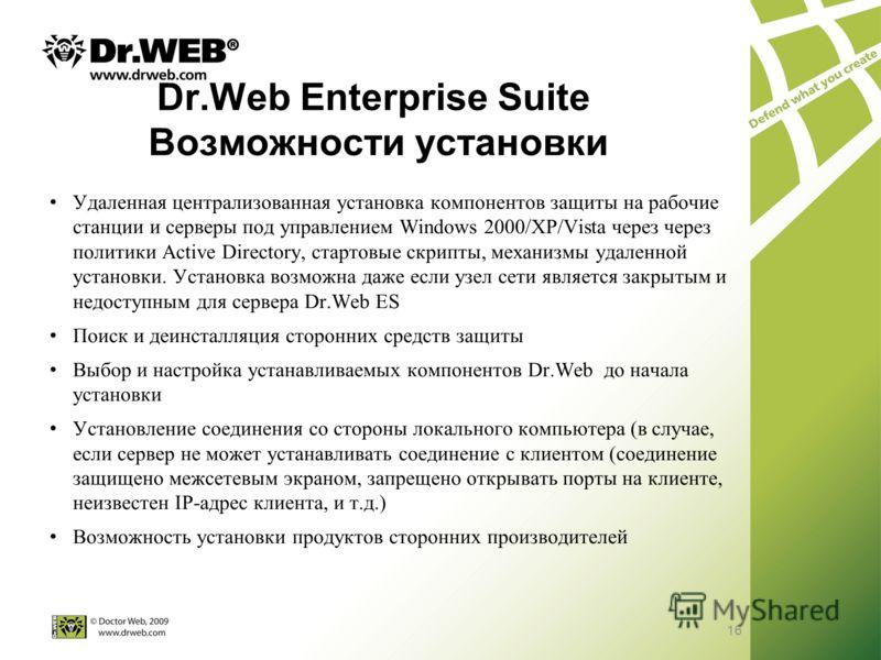 16 Dr.Web Enterprise Suite Возможности установки Удаленная централизованная установка компонентов защиты на рабочие станции и серверы под управлением Windows 2000/XP/Vista через через политики Active Directory, стартовые скрипты, механизмы удаленной