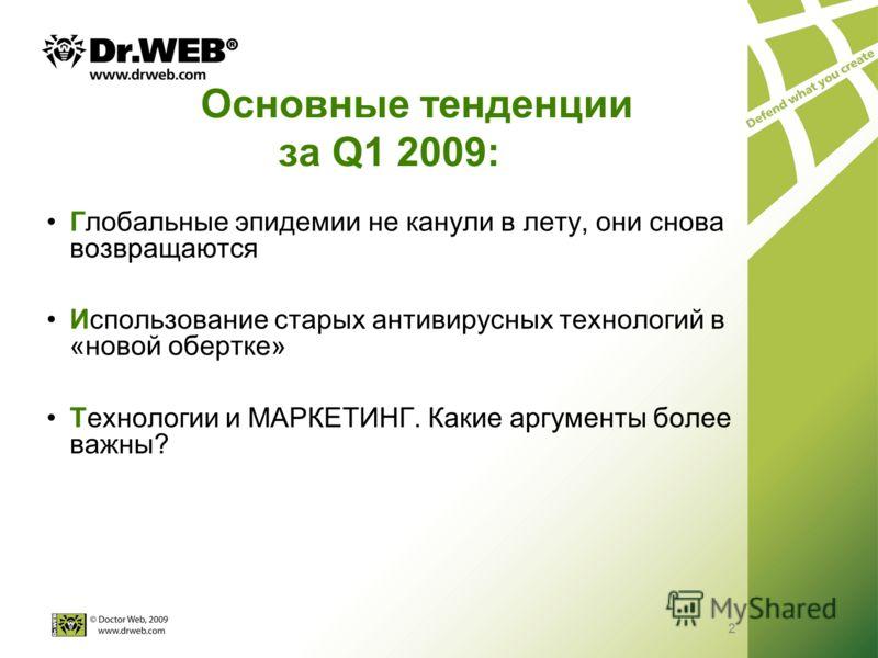 2 Основные тенденции за Q1 2009: Глобальные эпидемии не канули в лету, они снова возвращаются Использование старых антивирусных технологий в «новой обертке» Технологии и МАРКЕТИНГ. Какие аргументы более важны? 2