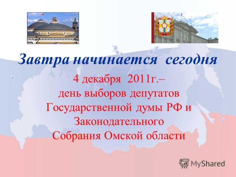 4 декабря 2011г.– день выборов депутатов Государственной думы РФ и Законодательного Собрания Омской области Завтра начинается сегодня