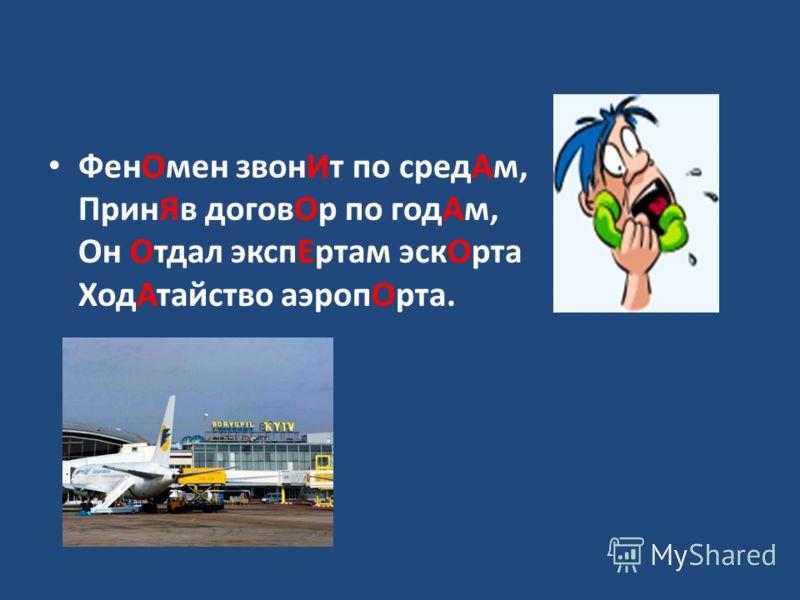 ФенОмен звонИт по средАм, ПринЯв договОр по годАм, Он Отдал экспЕртам эскОрта ХодАтайство аэропОрта.
