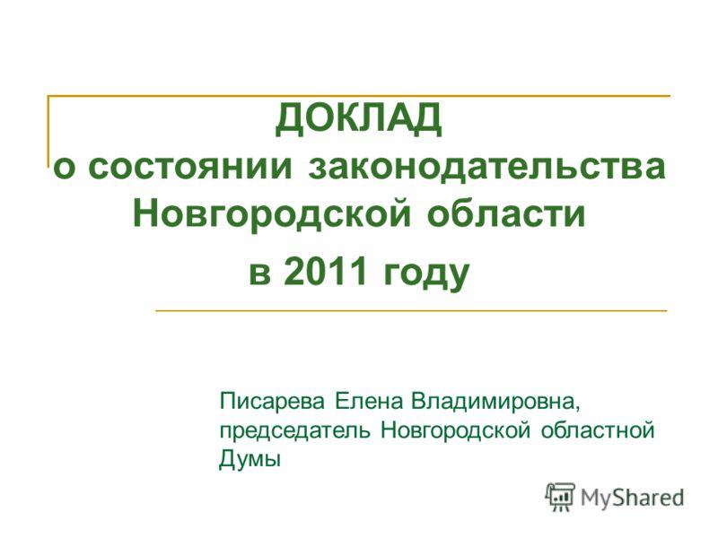 ДОКЛАД о состоянии законодательства Новгородской области в 2011 году Писарева Елена Владимировна, председатель Новгородской областной Думы