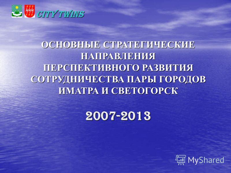 CITY TWINS ОСНОВНЫЕ СТРАТЕГИЧЕСКИЕ НАПРАВЛЕНИЯ ПЕРСПЕКТИВНОГО РАЗВИТИЯ СОТРУДНИЧЕСТВА ПАРЫ ГОРОДОВ ИМАТРА И СВЕТОГОРСК 2007-2013