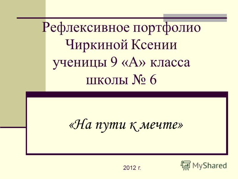 Рефлексивное портфолио Чиркиной Ксении ученицы 9 «А» класса школы 6 «На пути к мечте» 2012 г.