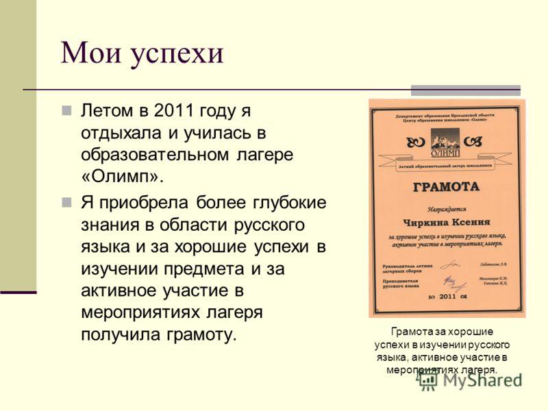 Мои успехи Летом в 2011 году я отдыхала и училась в образовательном лагере «Олимп». Я приобрела более глубокие знания в области русского языка и за хорошие успехи в изучении предмета и за активное участие в мероприятиях лагеря получила грамоту. Грамо