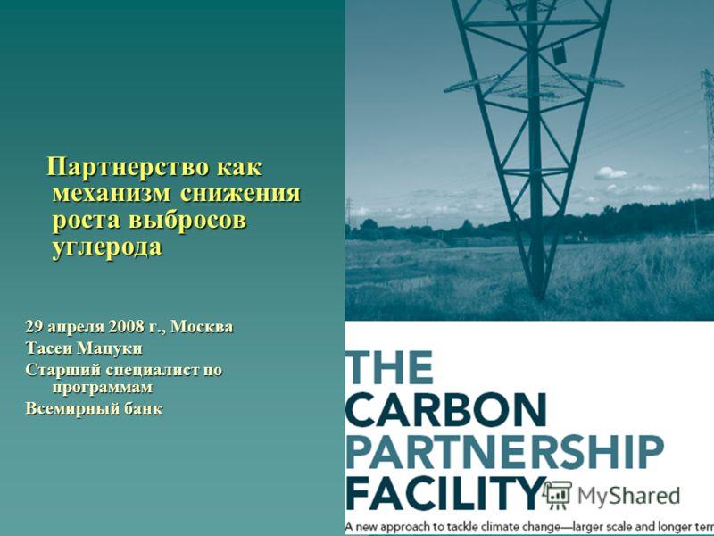 Партнерство как механизм снижения роста выбросов углерода Партнерство как механизм снижения роста выбросов углерода 29 апреля 2008 г., Москва Тасеи Мацуки Старший специалист по программам Всемирный банк