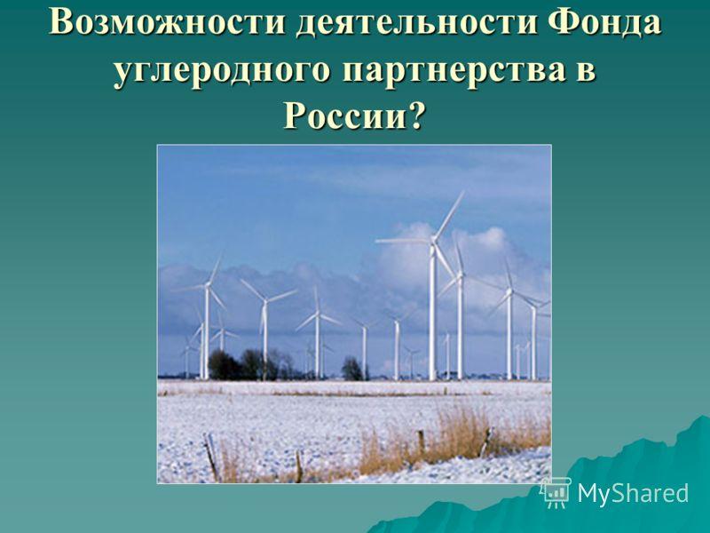 Возможности деятельности Фонда углеродного партнерства в России?