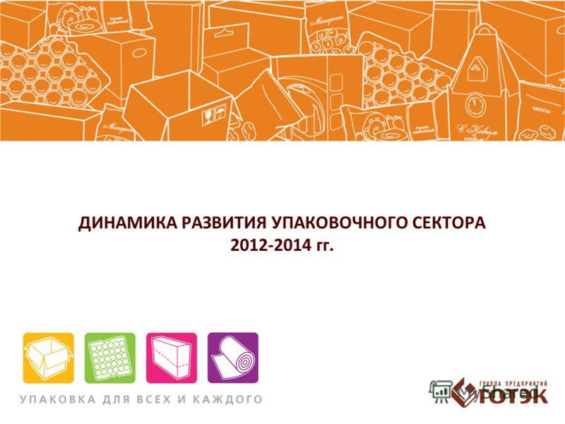 ДИНАМИКА РАЗВИТИЯ УПАКОВОЧНОГО СЕКТОРА 2012-2014 гг.