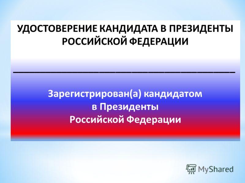 УДОСТОВЕРЕНИЕ КАНДИДАТА В ПРЕЗИДЕНТЫ РОССИЙСКОЙ ФЕДЕРАЦИИ _________________________________________ Зарегистрирован(а) кандидатом в Президенты Российской Федерации