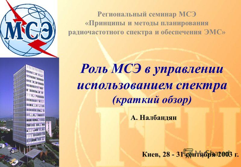 Роль МСЭ в управлении использованием спектра (краткий обзор) Киев, 28 - 31 сентября 2003 г. A. Налбандян Региональный семинар МСЭ «Принципы и методы планирования радиочастотного спектра и обеспечения ЭМС»