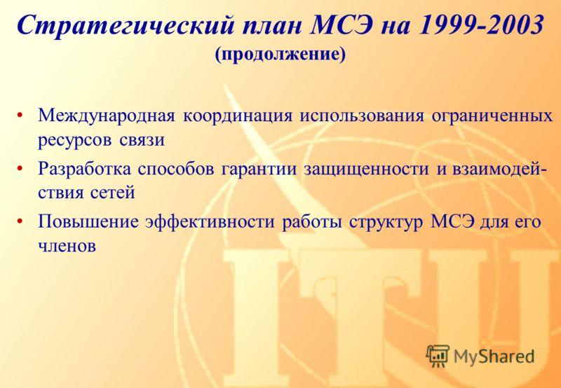 Стратегический план МСЭ на 1999-2003 (продолжение) Международная координация использования ограниченных ресурсов связи Разработка способов гарантии защищенности и взаимодей- ствия сетей Повышение эффективности работы структур МСЭ для его членов