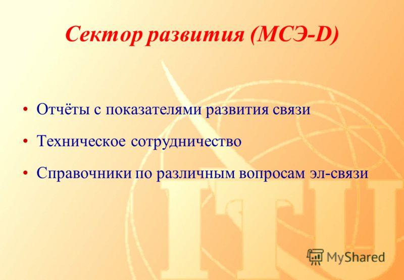 Сектор развития (МСЭ-D) Отчёты с показателями развития связи Техническое сотрудничество Справочники по различным вопросам эл-связи