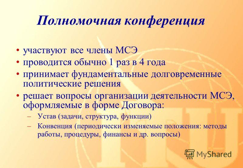Полномочная конференция участвуют все члены МСЭ проводится обычно 1 раз в 4 года принимает фундаментальные долговременные политические решения решает вопросы организации деятельности МСЭ, оформляемые в форме Договора: –Устав (задачи, структура, функц