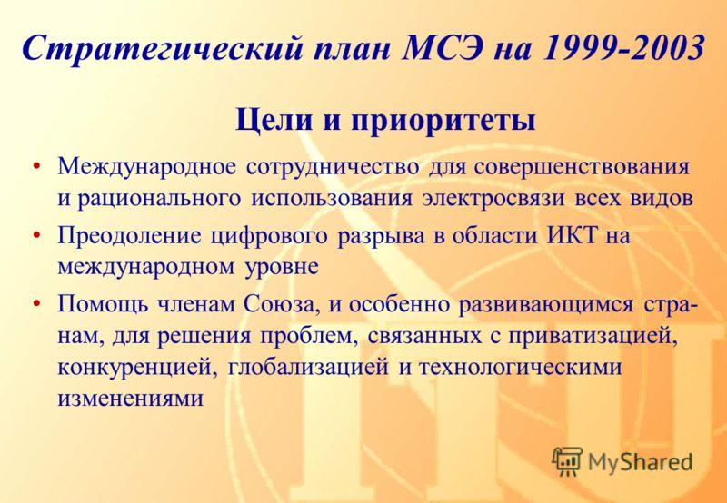 Цели и приоритеты Стратегический план МСЭ на 1999-2003 Международное сотрудничество для совершенствования и рационального использования электросвязи всех видов Преодоление цифрового разрыва в области ИКТ на международном уровне Помощь членам Союза, и