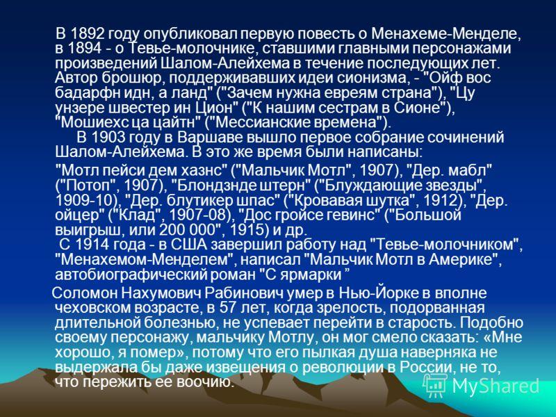 В 1892 году опубликовал первую повесть о Менахеме-Менделе, в 1894 - о Тевье-молочнике, ставшими главными персонажами произведений Шалом-Алейхема в течение последующих лет. Автор брошюр, поддерживавших идеи сионизма, -