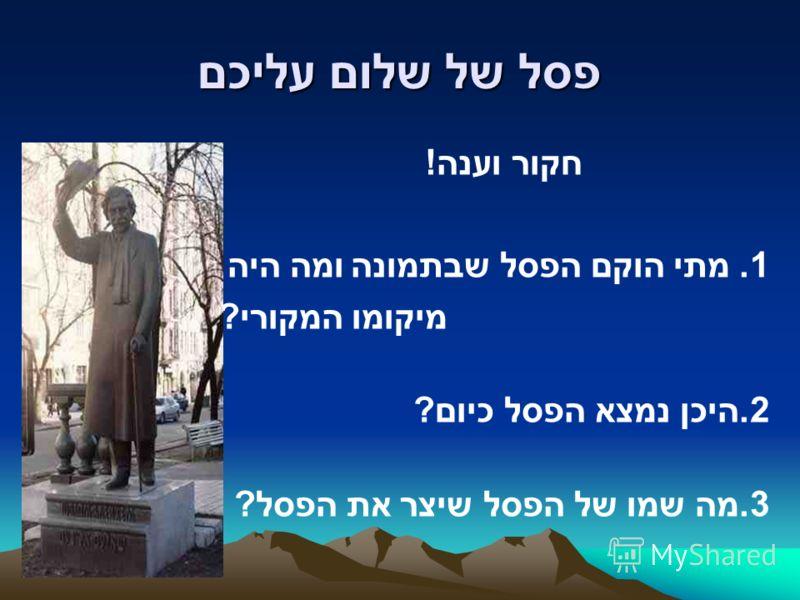 פסל של שלום עליכם חקור וענה! 1. מתי הוקם הפסל שבתמונה ומה היה מיקומו המקורי? 2.היכן נמצא הפסל כיום? 3.מה שמו של הפסל שיצר את הפסל?