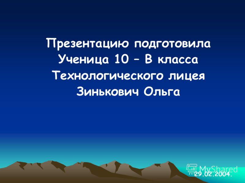 Презентацию подготовила Ученица 10 – В класса Технологического лицея Зинькович Ольга 29.02.2004.