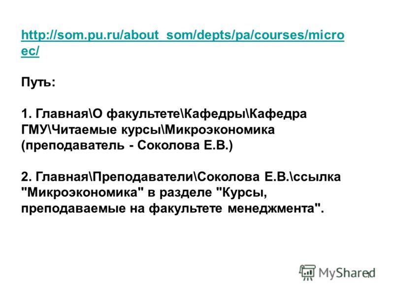 1 http://som.pu.ru/about_som/depts/pa/courses/micro ec/ Путь: 1. Главная\О факультете\Кафедры\Кафедра ГМУ\Читаемые курсы\Микроэкономика (преподаватель - Соколова Е.В.) 2. Главная\Преподаватели\Соколова Е.В.\ссылка