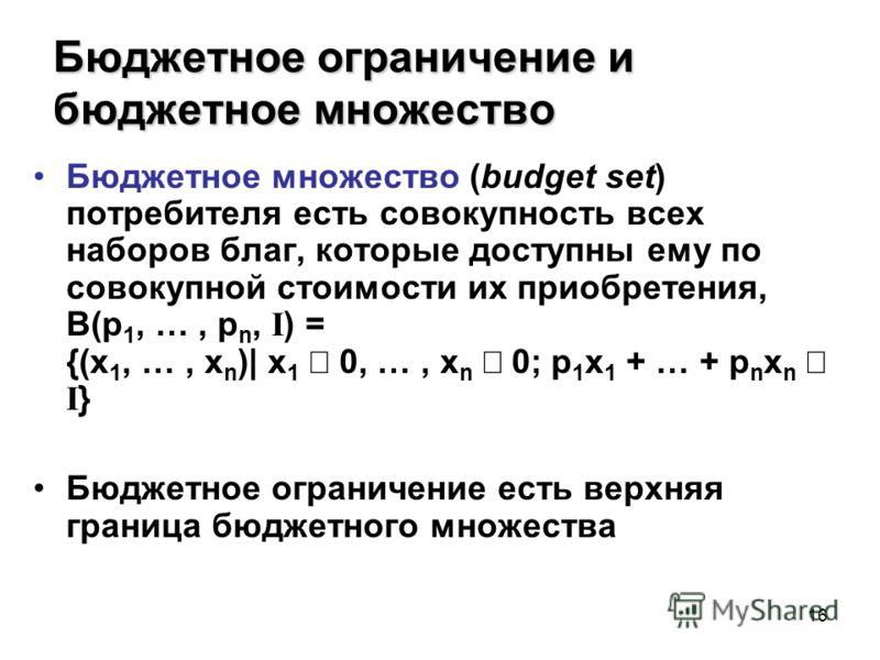 16 Бюджетное ограничение и бюджетное множество Бюджетное множество (budget set) потребителя есть совокупность всех наборов благ, которые доступны ему по совокупной стоимости их приобретения, B(p 1, …, p n, I ) = {(x 1, …, x n )| x 1 0, …, x n 0; p 1
