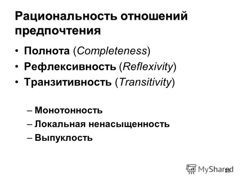 26 Рациональность отношений предпочтения Полнота (Completeness) Рефлексивность (Reflexivity) Транзитивность (Transitivity) –Монотонность –Локальная ненасыщенность –Выпуклость