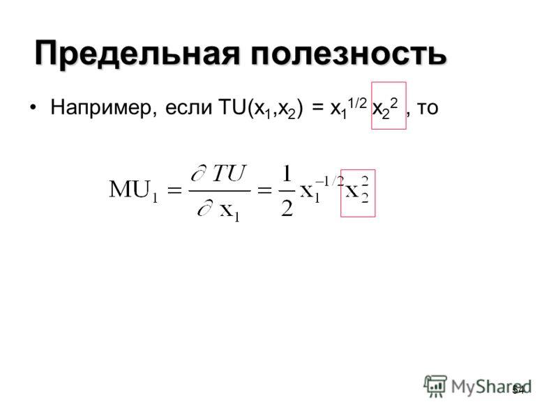 54 Предельная полезность Например, если TU(x 1,x 2 ) = x 1 1/2 x 2 2, то