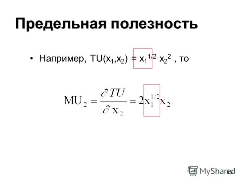 55 Предельная полезность Например, TU(x 1,x 2 ) = x 1 1/2 x 2 2, то